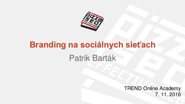 Branding na sociálnych sieťach Patrik Barták TREND Online Academy 7. 11. 2016