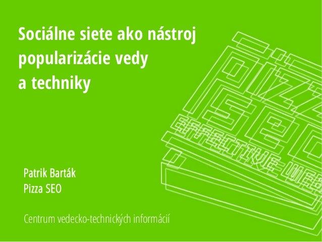 Sociálne siete ako nástroj popularizácie vedy a techniky Centrum vedecko-technických informácií Patrik Barták Pizza SEO