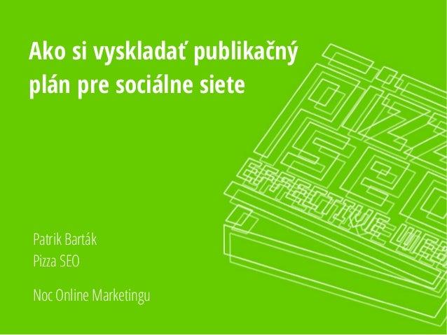 Ako si vyskladať publikačný  plán pre sociálne siete  Patrik Barták  Pizza SEO  Noc Online Marketingu