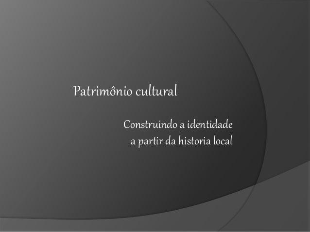 Construindo a identidade a partir da historia local Patrimônio cultural