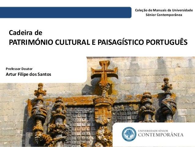 1  Professor Doutor Artur Filipe dos Santos  Cadeira de PATRIMÓNIO CULTURAL E PAISAGÍSTICO PORTUGUÊS  Coleção de Manuais d...