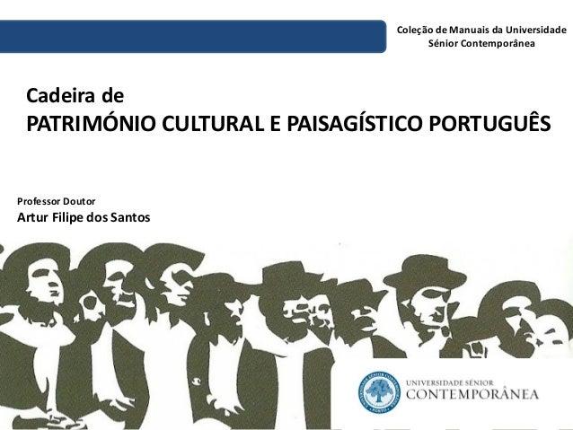 Cadeira de PATRIMÓNIO CULTURAL E PAISAGÍSTICO PORTUGUÊS  Coleção de Manuais da Universidade Sénior Contemporânea  Professo...