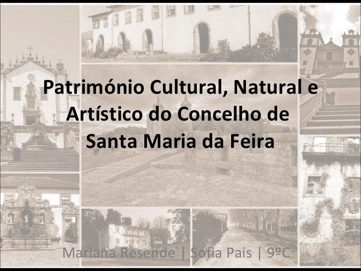 Património Cultural, Natural e Artístico do Concelho de  Santa Maria da Feira Mariana Resende | Sofia Pais | 9ºC
