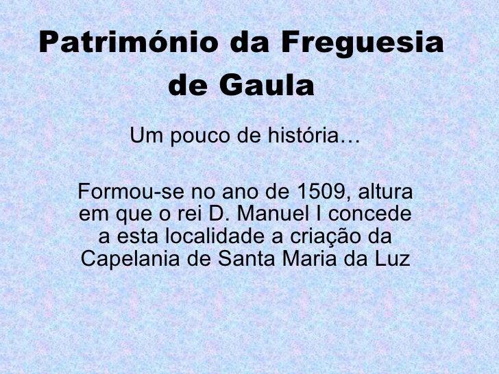 Património da Freguesia de Gaula Um pouco de história… Formou-se no ano de 1509, altura em que o rei D. Manuel I concede a...