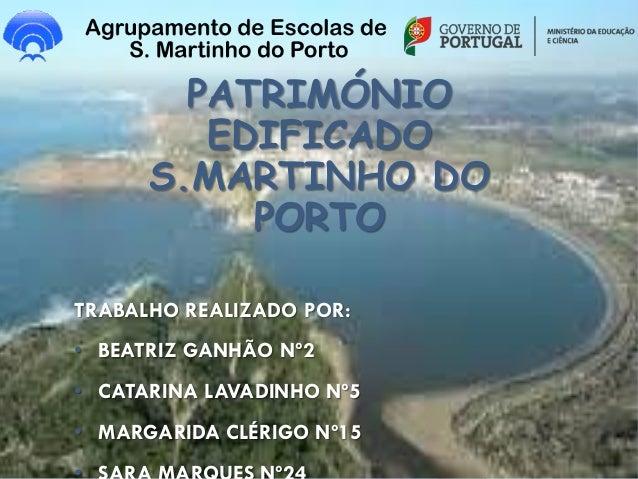 PATRIMÓNIO EDIFICADO S.MARTINHO DO PORTO TRABALHO REALIZADO POR: • BEATRIZ GANHÃO Nº2 • CATARINA LAVADINHO Nº5 • MARGARIDA...