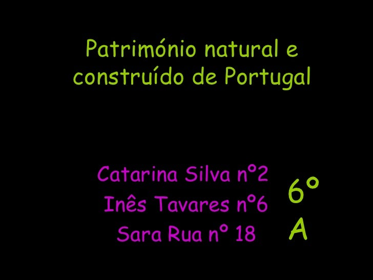 Património natural e construído de Portugal Catarina Silva nº2  Inês Tavares nº6 Sara Rua nº 18 6ºA