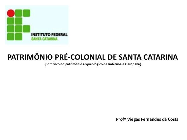 PATRIMÔNIO PRÉ-COLONIAL DE SANTA CATARINA (Com foco no patrimônio arqueológico de Imbituba e Garopaba) Profº Viegas Fernan...