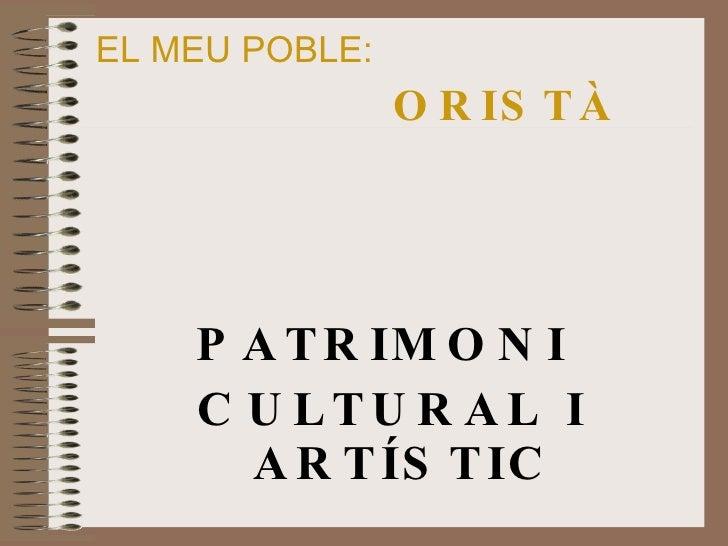 EL MEU POBLE:   ORISTÀ <ul><li>PATRIMONI  </li></ul><ul><li>CULTURAL I ARTÍSTIC </li></ul>