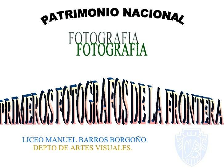 PATRIMONIO NACIONAL FOTOGRAFIA PRIMEROS FOTOGRAFOS DE LA FRONTERA LICEO MANUEL BARROS BORGOÑO. DEPTO DE ARTES VISUALES.