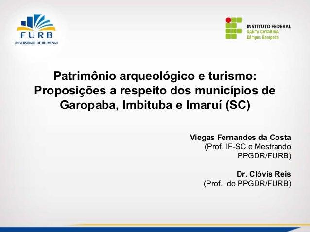 Patrimônio arqueológico e turismo:  Proposições a respeito dos municípios de  Garopaba, Imbituba e Imaruí (SC)  Viegas Fer...