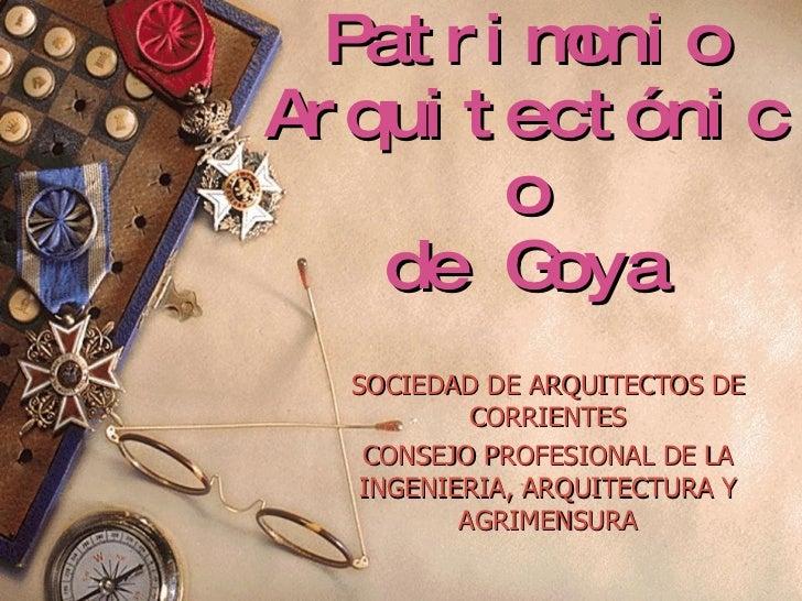 Patrimonio Arquitectónico de Goya SOCIEDAD DE ARQUITECTOS DE CORRIENTES CONSEJO PROFESIONAL DE LA INGENIERIA, ARQUITECTURA...