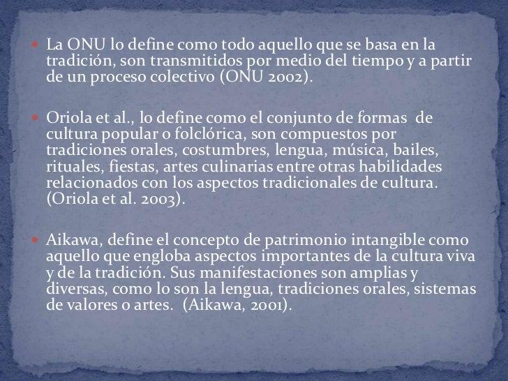  La ONU lo define como todo aquello que se basa en la  tradición, son transmitidos por medio del tiempo y a partir  de un...