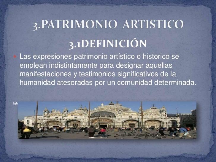 3.1DEFINICIÓN Las expresiones patrimonio artístico o historico se    emplean indistintamente para designar aquellas    ma...