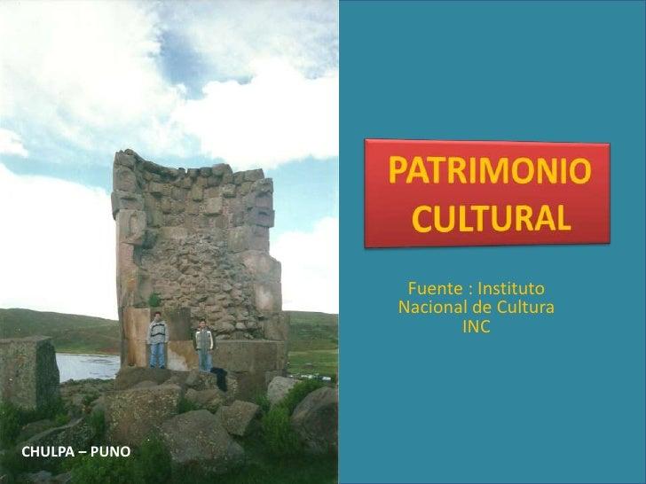 PATRIMONIO CULTURAL<br />Fuente : Instituto Nacional de Cultura  INC<br />CHULPA – PUNO <br />