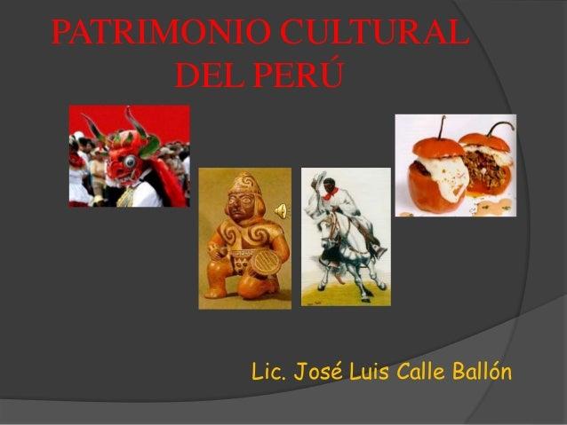 PATRIMONIO CULTURAL DEL PERÚ Lic. José Luis Calle Ballón