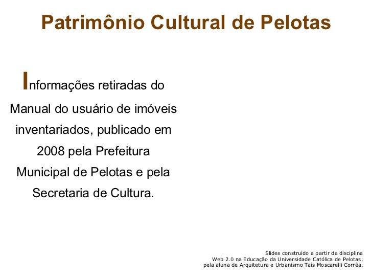 Patrimônio Cultural de Pelotas <ul><li>I nformações retiradas do Manual do usuário de imóveis inventariados, publicado em ...