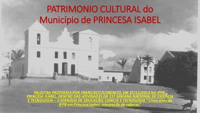 PATRIMONIO CULTURAL do Município de PRINCESA ISABELPALESTRA PROFERIDA POR FRANCISCO FLORENCIO, EM 27/11/2014 NO IFPB- PRIN...