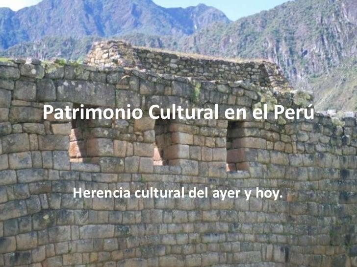 Patrimonio Cultural en el Perú   Herencia cultural del ayer y hoy.