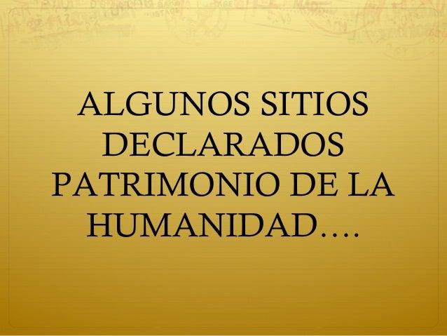 ALGUNOS SITIOSDECLARADOSPATRIMONIO DE LAHUMANIDAD….