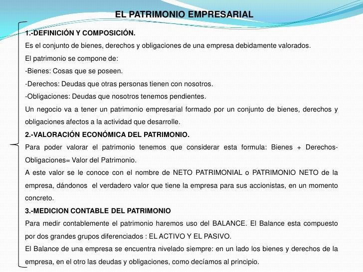 EL PATRIMONIO EMPRESARIAL1.-DEFINICIÓN Y COMPOSICIÓN.Es el conjunto de bienes, derechos y obligaciones de una empresa debi...