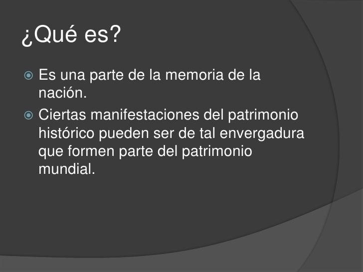 ¿Qué es? Es una parte de la memoria de la  nación. Ciertas manifestaciones del patrimonio  histórico pueden ser de tal e...