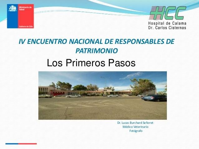 IV ENCUENTRO NACIONAL DE RESPONSABLES DE PATRIMONIO Dr. Lucas Burchard Señoret Médico Veterinario Fotógrafo Los Primeros P...