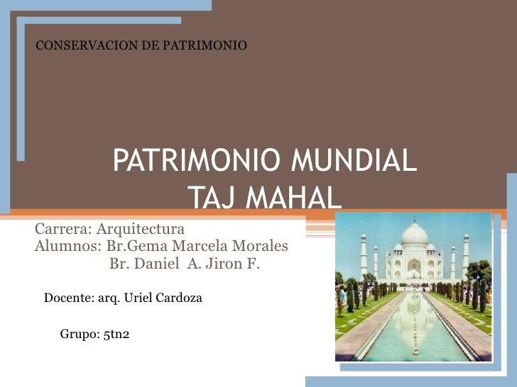 PATRIMONIO MUNDIALTAJ MAHAL<br />CONSERVACION DE PATRIMONIO<br />Carrera: Arquitectura<br />Alumnos: Br.Gema Marcela Moral...