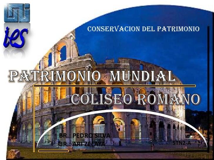 CONSERVACION DEL PATRIMONIO<br />Patrimonio  Mundial<br />COLISEO ROMANO<br />BR.: PEDRO SILVA<br />BR.: ARI ZELAYA<br />5...