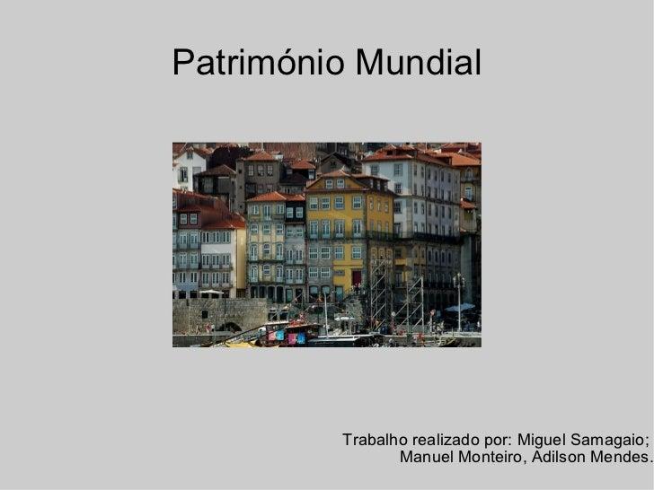 Património Mundial Trabalho realizado por: Miguel Samagaio;  Manuel Monteiro, Adilson Mendes.