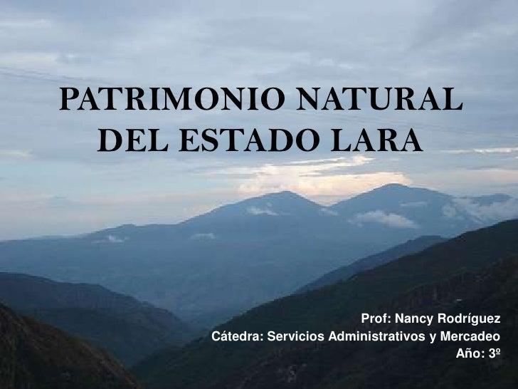 PATRIMONIO NATURAL DEL ESTADO LARA<br />Prof: Nancy Rodríguez <br />Cátedra: Servicios Administrativos y Mercadeo<br />Año...