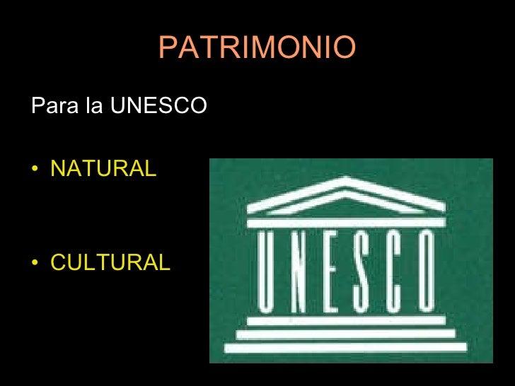 PATRIMONIO <ul><li>Para la UNESCO  </li></ul><ul><li>NATURAL </li></ul><ul><li>CULTURAL </li></ul>