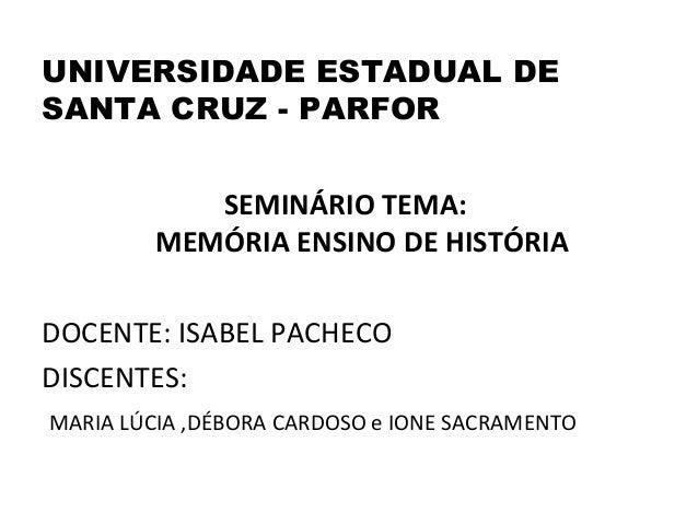 UNIVERSIDADE ESTADUAL DESANTA CRUZ - PARFOR            SEMINÁRIO TEMA:         MEMÓRIA ENSINO DE HISTÓRIADOCENTE: ISABEL P...