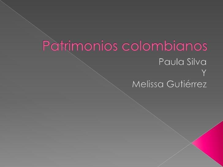 Patrimonios colombianos<br />Paula Silva <br />Y<br /> Melissa Gutiérrez<br />