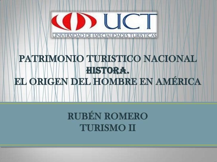 PATRIMONIO TURISTICO NACIONALHISTORA.EL ORIGEN DEL HOMBRE EN AMÉRICARUBÉN ROMEROTURISMO II<br />