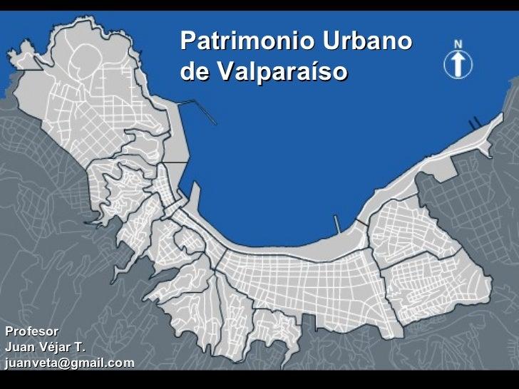 Patrimonio Urbano de Valparaíso   Profesor Juan Véjar T. [email_address]