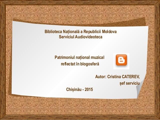 Biblioteca Națională a Republicii Moldova Serviciul Audiovideoteca Patrimoniul național muzical reflectat în blogosferă Au...
