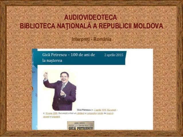 AUDIOVIDEOTECA BIBLIOTECA NAŢIONALĂ A REPUBLICII MOLDOVA Interpreți - România