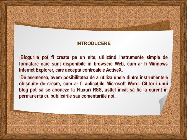 INTRODUCERE •Blogurile pot fi create pe un site, utilizând instrumente simple de formatare care sunt disponibile în browse...