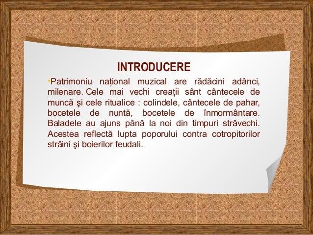 INTRODUCERE •Patrimoniu naţional muzical are rădăcini adânci, milenare. Cele mai vechi creaţii sânt cântecele de muncă şi ...