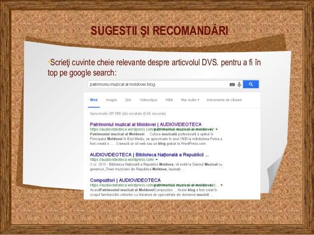 SUGESTII ŞI RECOMANDĂRI •Scrieţi cuvinte cheie relevante despre articvolul DVS. pentru a fi în top pe google search: