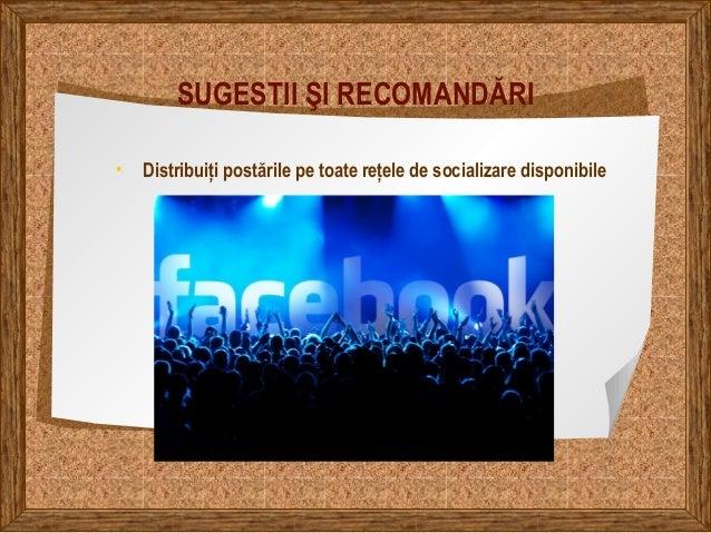 SUGESTII ŞI RECOMANDĂRI • Distribuiți postările pe toate rețele de socializare disponibile