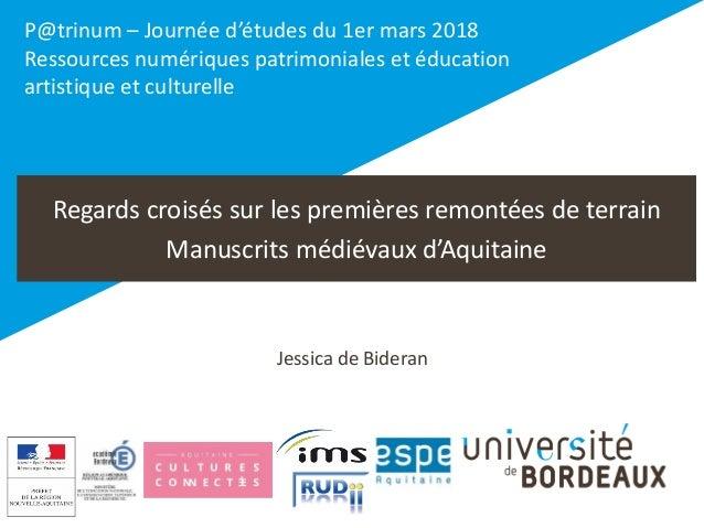 Regards croisés sur les premières remontées de terrain Manuscrits médiévaux d'Aquitaine Jessica de Bideran P@trinum – Jour...