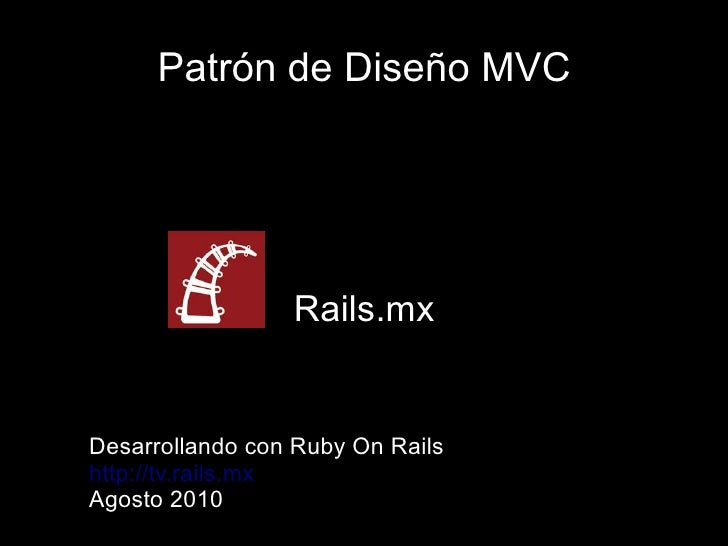 Patrón de Diseño MVC                      Rails.mx   Desarrollando con Ruby On Rails http://tv.rails.mx Agosto 2010