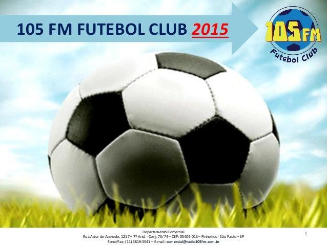 105 FM FUTEBOL CLUB 2015  1  Departamento Comercial  Rua Artur de Azevedo, 1217 –7º And. -Conj. 73/74 –CEP: 05404-013 –Pin...