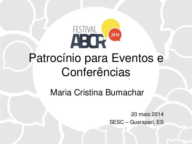 Patrocínio para Eventos e Conferências Maria Cristina Bumachar 20 maio 2014 SESC – Guarapari, ES