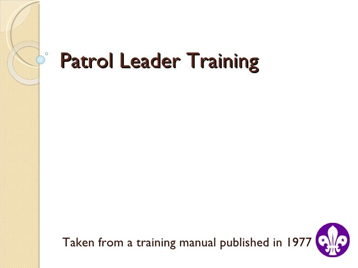 Patrol Leader Training Taken from a training manual published in 1977