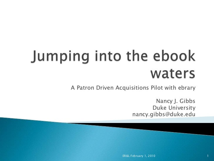A Patron Driven Acquisitions Pilot with ebrary                                 Nancy J. Gibbs                             ...