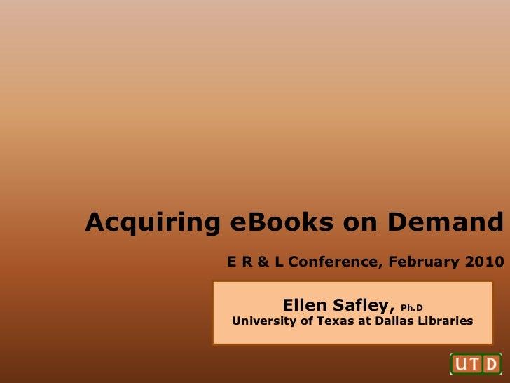 Acquiring eBooks on Demand        E R & L Conference, February 2010                 Ellen Safley,      Ph.D         Univer...