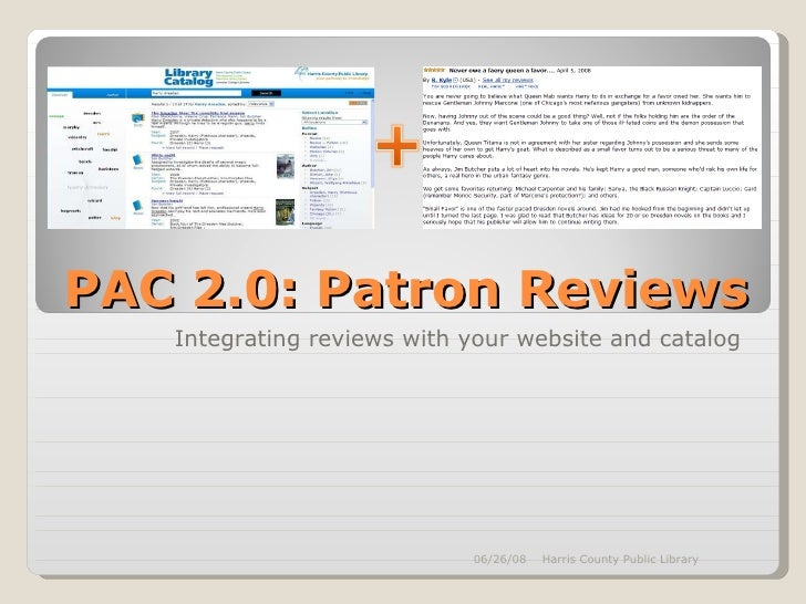 PAC 2.0: Patron Reviews Integrating reviews with your website and catalog 06/03/09 Harris County Public Library
