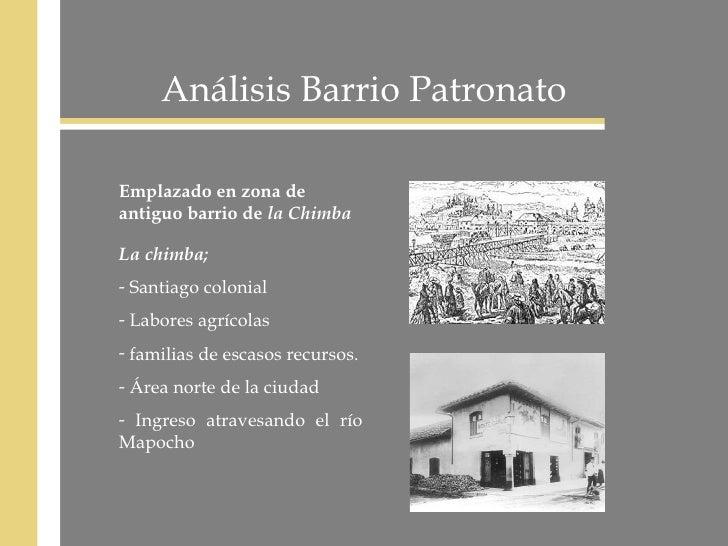 Análisis Barrio Patronato Emplazado en zona de antiguo barrio de  la Chimba <ul><li>La chimba;   </li></ul><ul><li>Santiag...
